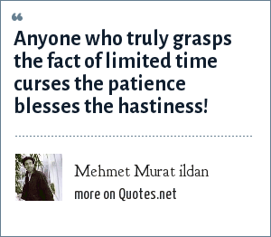 Mehmet Murat ildan: Anyone who truly grasps the fact of limited time curses the patience blesses the hastiness!