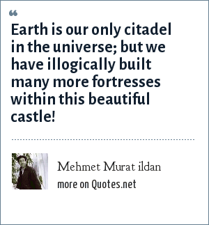 Mehmet Murat ildan: Earth is our only citadel in the universe; but we have illogically built many more fortresses within this beautiful castle!