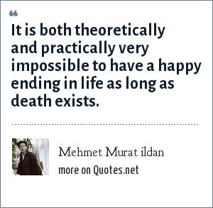 Mehmet Murat ildan: It is both theoretically and practically very impossible to have a happy ending in life as long as death exists.
