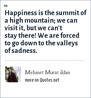 Mehmet Murat ildan: Happiness is the summit of a high mountain; we can visit it, but we can't stay there! We are forced to go down to the valleys of sadness.