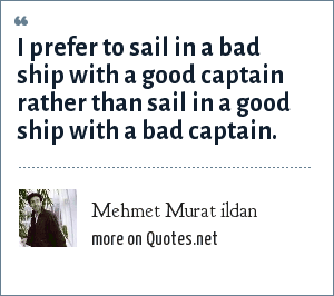 Mehmet Murat ildan: I prefer to sail in a bad ship with a good captain rather than sail in a good ship with a bad captain.