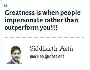 Siddharth Astir: Greatness is when people impersonate rather than outperform you!!!!