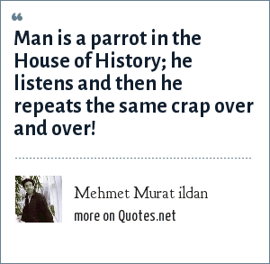Mehmet Murat ildan: Man is a parrot in the House of History; he listens and then he repeats the same crap over and over!