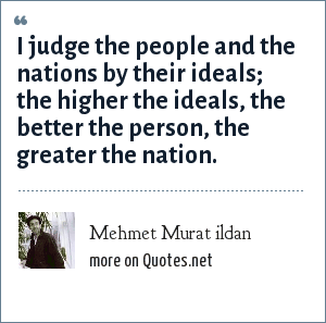 Mehmet Murat ildan: I judge the people and the nations by their ideals; the higher the ideals, the better the person, the greater the nation.