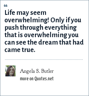 Angela S. Butler: Life may seem overwhelming! Only if you push through everything that is overwhelming you can see the dream that had came true.