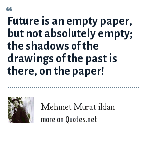 Mehmet Murat ildan: Future is an empty paper, but not absolutely empty; the shadows of the drawings of the past is there, on the paper!