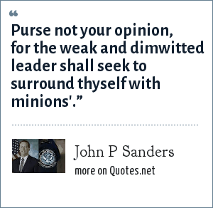 John P Sanders: Purse not your opinion, for the weak and dimwitted leader shall seek to surround thyself with minions'.""