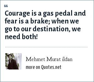 Mehmet Murat ildan: Courage is a gas pedal and fear is a brake; when we go to our destination, we need both!