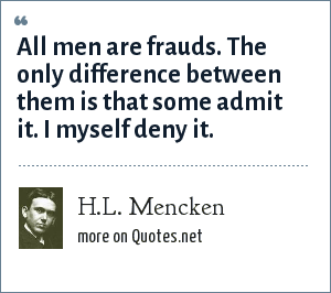 H.L. Mencken: All men are frauds. The only difference between them is that some admit it. I myself deny it.