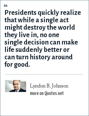 Lyndon B. Johnson: Presidents quickly realize that while a single act might destroy the world they live in, no one single decision can make life suddenly better or can turn history around for good.