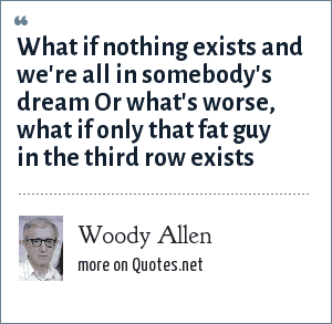 Woody Allen: What if nothing exists and we're all in somebody's dream Or what's worse, what if only that fat guy in the third row exists