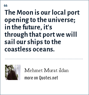 Mehmet Murat ildan: The Moon is our local port opening to the universe; in the future, it's through that port we will sail our ships to the coastless oceans.