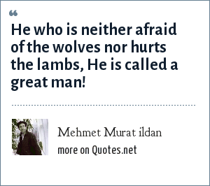 Mehmet Murat ildan: He who is neither afraid of the wolves nor hurts the lambs, He is called a great man!
