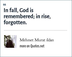 Mehmet Murat ildan: In fall, God is remembered; in rise, forgotten.