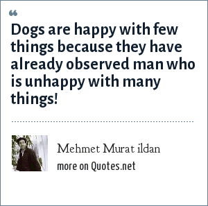 Mehmet Murat ildan: Dogs are happy with few things because they have already observed man who is unhappy with many things!