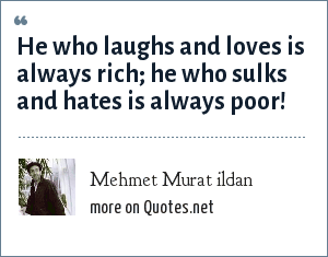 Mehmet Murat ildan: He who laughs and loves is always rich; he who sulks and hates is always poor!