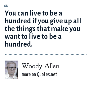 Woody Allen: You can live to be a hundred if you give up all the things that make you want to live to be a hundred.