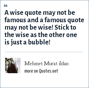 Mehmet Murat ildan: A wise quote may not be famous and a famous quote may not be wise! Stick to the wise as the other one is just a bubble!