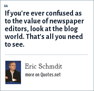 Eric Schmdit: If you're ever confused as to the value of newspaper editors, look at the blog world. That's all you need to see.