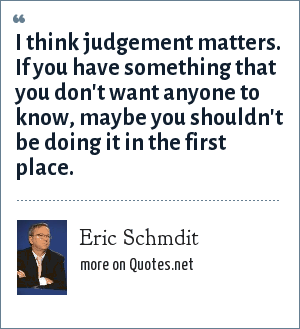 Eric Schmdit: I think judgement matters. If you have something that you don't want anyone to know, maybe you shouldn't be doing it in the first place.