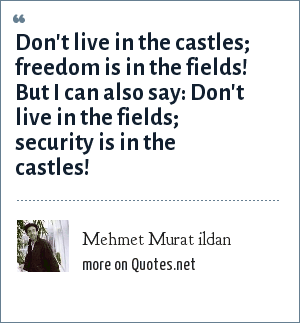 Mehmet Murat ildan: Don't live in the castles; freedom is in the fields! But I can also say: Don't live in the fields; security is in the castles!