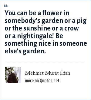 Mehmet Murat ildan: You can be a flower in somebody's garden or a pig or the sunshine or a crow or a nightingale! Be something nice in someone else's garden.