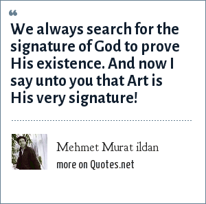 Mehmet Murat ildan: We always search for the signature of God to prove His existence. And now I say unto you that Art is His very signature!