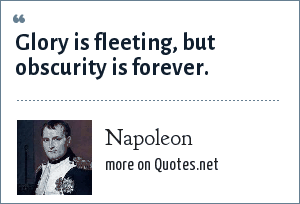 Napoleon: Glory is fleeting, but obscurity is forever.