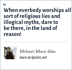 Mehmet Murat ildan: When everbody worships all sort of religious lies and illogical myths, dare to be there, in the land of reason!