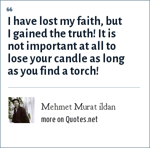 Mehmet Murat ildan: I have lost my faith, but I gained the truth! It is not important at all to lose your candle as long as you find a torch!