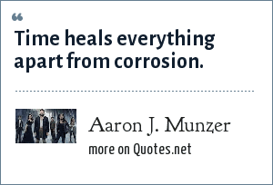Aaron J. Munzer: Time heals everything apart from corrosion.