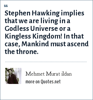 Mehmet Murat ildan: Stephen Hawking implies that we are living in a Godless Universe or a Kingless Kingdom! In that case, Mankind must ascend the throne.