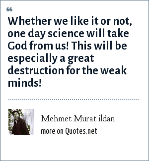 Mehmet Murat ildan: Whether we like it or not, one day science will take God from us! This will be especially a great destruction for the weak minds!