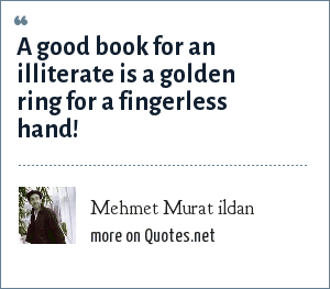 Mehmet Murat ildan: A good book for an illiterate is a golden ring for a fingerless hand!