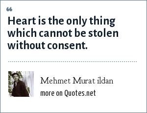 Mehmet Murat ildan: Heart is the only thing which cannot be stolen without consent.