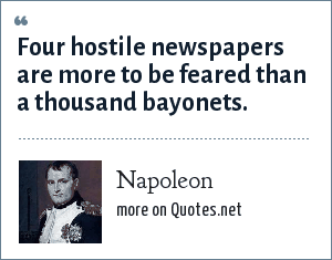Napoleon: Four hostile newspapers are more to be feared than a thousand bayonets.