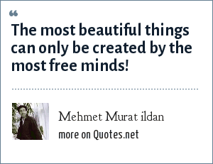 Mehmet Murat ildan: The most beautiful things can only be created by the most free minds!