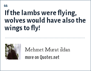 Mehmet Murat ildan: If the lambs were flying, wolves would have also the wings to fly!