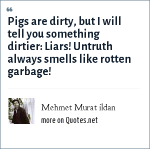 Mehmet Murat ildan: Pigs are dirty, but I will tell you something dirtier: Liars! Untruth always smells like rotten garbage!