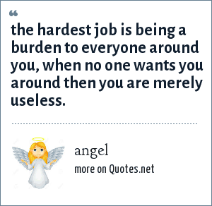 angel: the hardest job is being a burden to everyone around you, when no one wants you around then you are merely useless.
