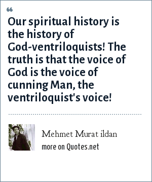 Mehmet Murat ildan: Our spiritual history is the history of God-ventriloquists! The truth is that the voice of God is the voice of cunning Man, the ventriloquist's voice!