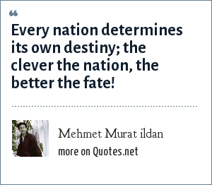 Mehmet Murat ildan: Every nation determines its own destiny; the clever the nation, the better the fate!