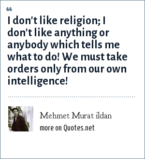Mehmet Murat ildan: I don't like religion; I don't like anything or anybody which tells me what to do! We must take orders only from our own intelligence!