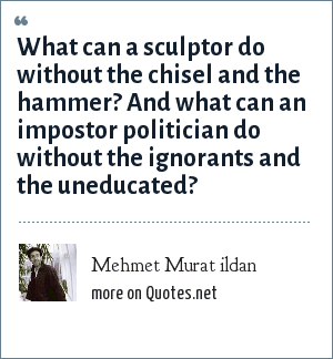 Mehmet Murat ildan: What can a sculptor do without the chisel and the hammer? And what can an impostor politician do without the ignorants and the uneducated?