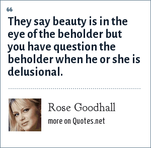 Rose Goodhall: They say beauty is in the eye of the beholder but you have question the beholder when he or she is delusional.