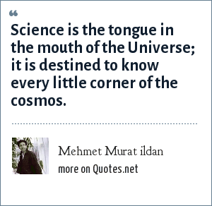 Mehmet Murat ildan: Science is the tongue in the mouth of the Universe; it is destined to know every little corner of the cosmos.