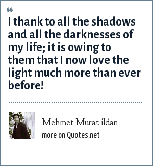 Mehmet Murat ildan: I thank to all the shadows and all the darknesses of my life; it is owing to them that I now love the light much more than ever before!
