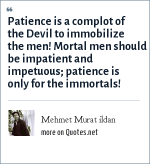 Mehmet Murat ildan: Patience is a complot of the Devil to immobilize the men! Mortal men should be impatient and impetuous; patience is only for the immortals!