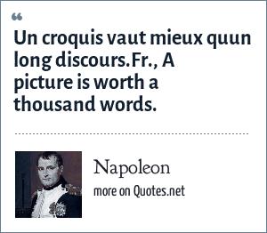 Napoleon: Un croquis vaut mieux quun long discours.Fr., A picture is worth a thousand words.