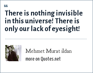 Mehmet Murat ildan: There is nothing invisible in this universe! There is only our lack of eyesight!